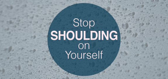 Stop 'Shoulding' on Yourself